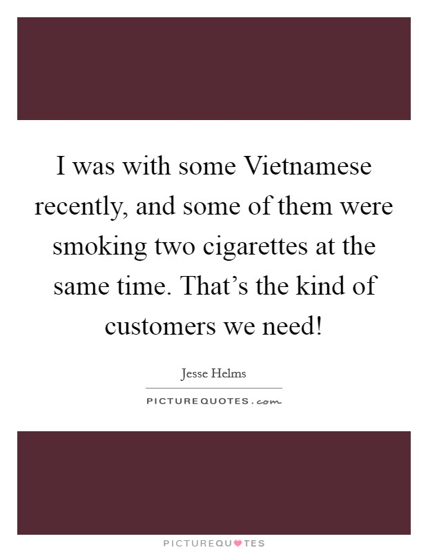 I was with some Vietnamese recently, and some of them were smoking two cigarettes at the same time. That's the kind of customers we need! Picture Quote #1