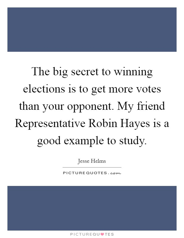 The big secret to winning elections is to get more votes than your opponent. My friend Representative Robin Hayes is a good example to study Picture Quote #1