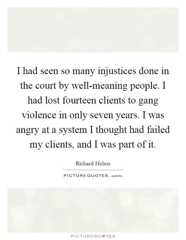 I had seen so many injustices done in the court by well-meaning people. I had lost fourteen clients to gang violence in only seven years. I was angry at a system I thought had failed my clients, and I was part of it Picture Quote #1