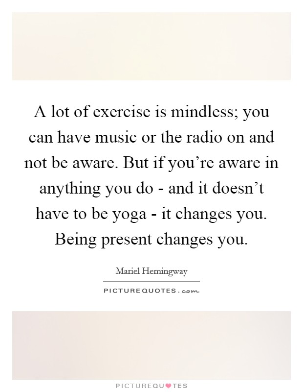 A lot of exercise is mindless; you can have music or the radio on and not be aware. But if you're aware in anything you do - and it doesn't have to be yoga - it changes you. Being present changes you Picture Quote #1