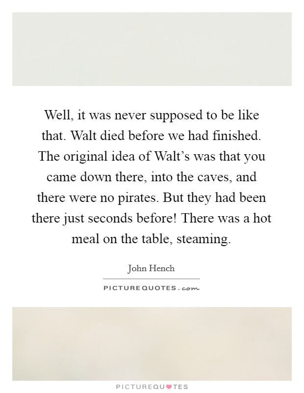 Well, it was never supposed to be like that. Walt died before we had finished. The original idea of Walt's was that you came down there, into the caves, and there were no pirates. But they had been there just seconds before! There was a hot meal on the table, steaming Picture Quote #1