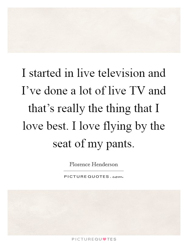 I started in live television and I've done a lot of live TV and that's really the thing that I love best. I love flying by the seat of my pants Picture Quote #1