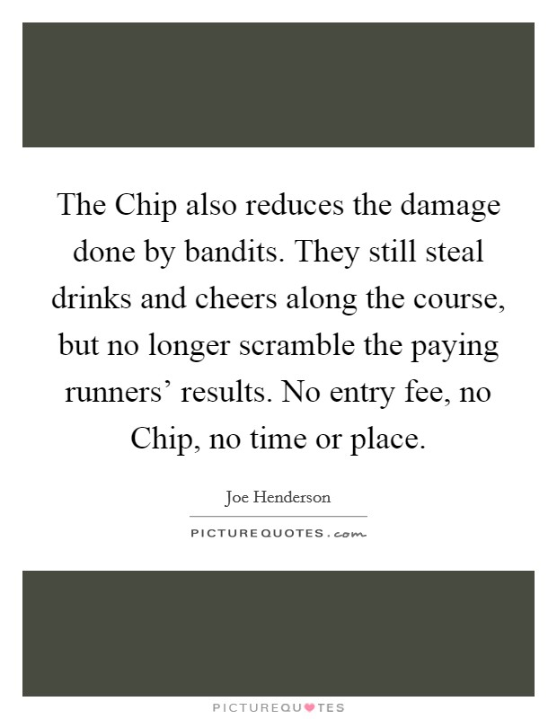 The Chip also reduces the damage done by bandits. They still steal drinks and cheers along the course, but no longer scramble the paying runners' results. No entry fee, no Chip, no time or place Picture Quote #1
