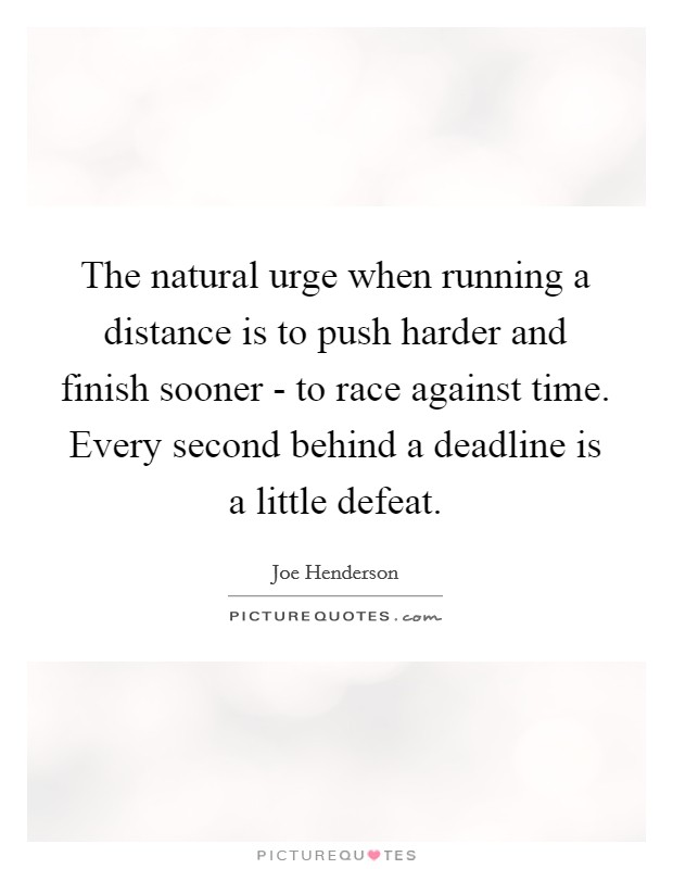 The natural urge when running a distance is to push harder and finish sooner - to race against time. Every second behind a deadline is a little defeat Picture Quote #1