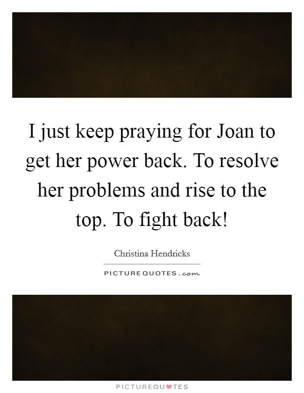 I just keep praying for Joan to get her power back. To resolve her problems and rise to the top. To fight back! Picture Quote #1