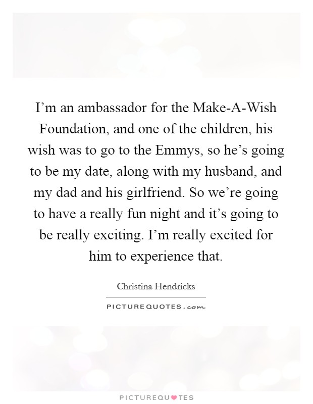 I'm an ambassador for the Make-A-Wish Foundation, and one of the children, his wish was to go to the Emmys, so he's going to be my date, along with my husband, and my dad and his girlfriend. So we're going to have a really fun night and it's going to be really exciting. I'm really excited for him to experience that Picture Quote #1