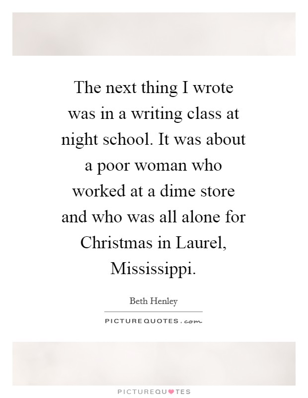 The next thing I wrote was in a writing class at night school. It was about a poor woman who worked at a dime store and who was all alone for Christmas in Laurel, Mississippi Picture Quote #1