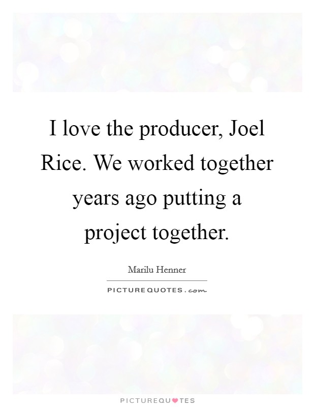 I love the producer, Joel Rice. We worked together years ago putting a project together Picture Quote #1