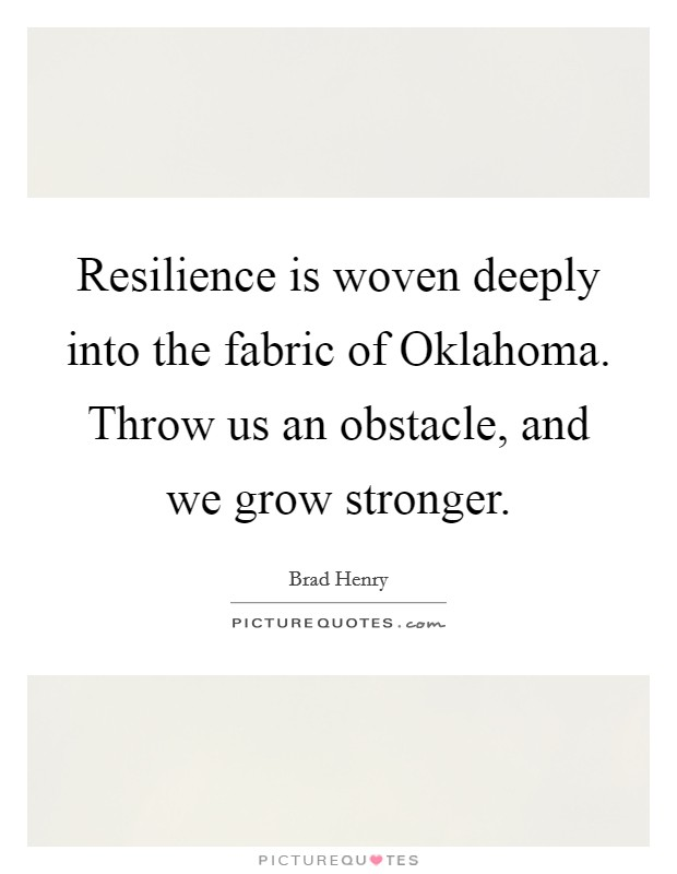 Resilience is woven deeply into the fabric of Oklahoma. Throw us an obstacle, and we grow stronger Picture Quote #1