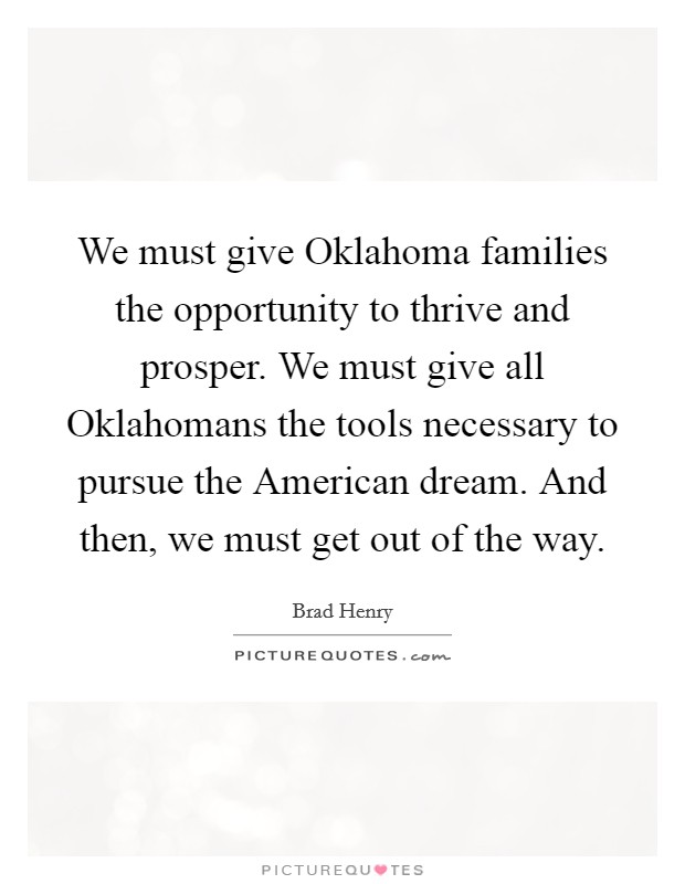 We must give Oklahoma families the opportunity to thrive and prosper. We must give all Oklahomans the tools necessary to pursue the American dream. And then, we must get out of the way Picture Quote #1