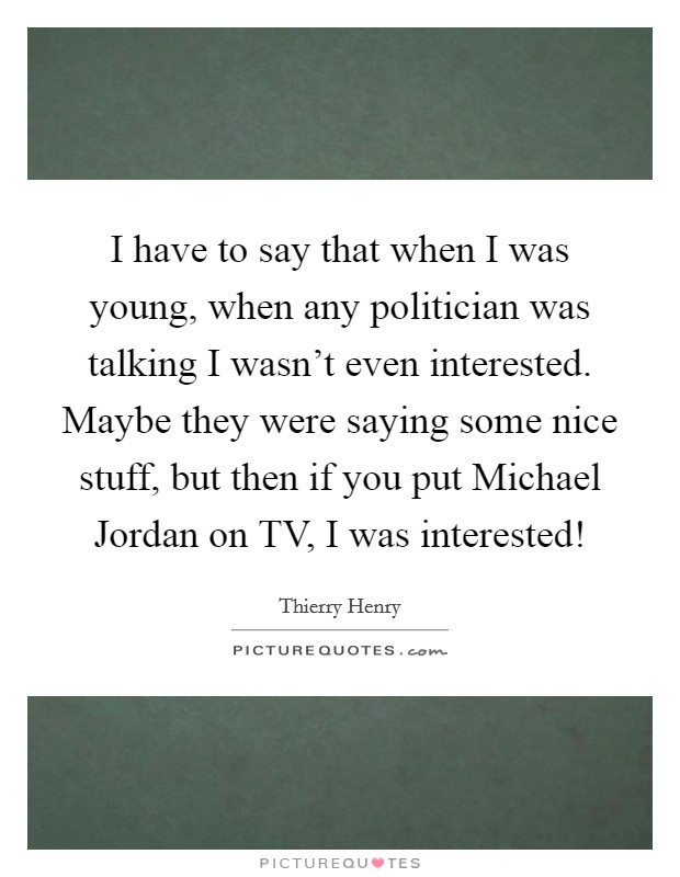 I have to say that when I was young, when any politician was talking I wasn't even interested. Maybe they were saying some nice stuff, but then if you put Michael Jordan on TV, I was interested! Picture Quote #1