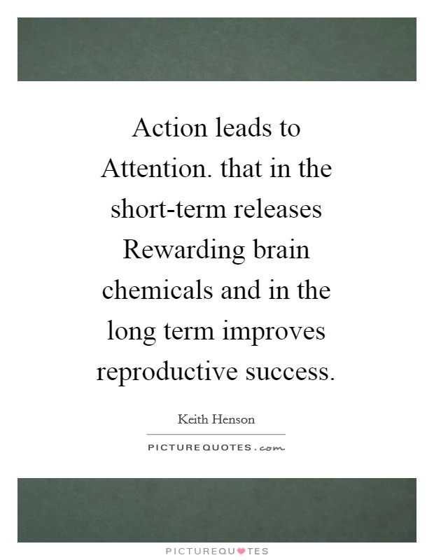 Action leads to Attention. that in the short-term releases Rewarding brain chemicals and in the long term improves reproductive success Picture Quote #1