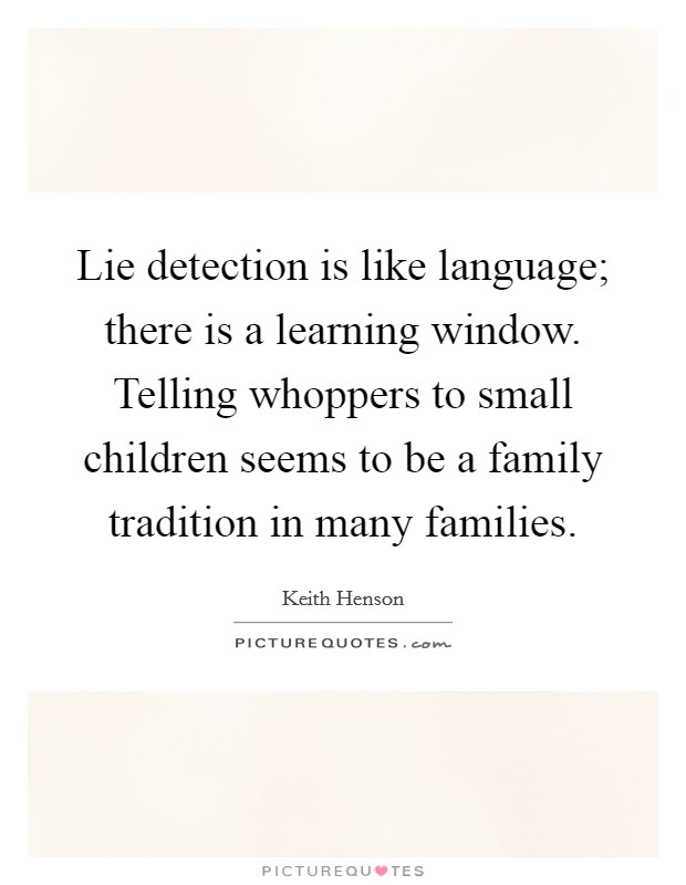 Lie detection is like language; there is a learning window. Telling whoppers to small children seems to be a family tradition in many families Picture Quote #1