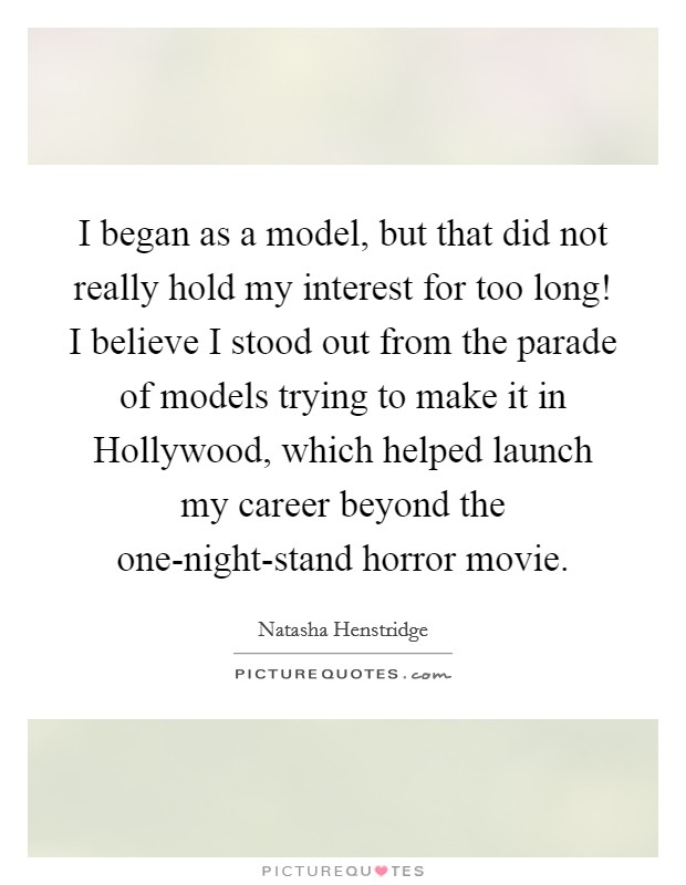 I began as a model, but that did not really hold my interest for too long! I believe I stood out from the parade of models trying to make it in Hollywood, which helped launch my career beyond the one-night-stand horror movie Picture Quote #1