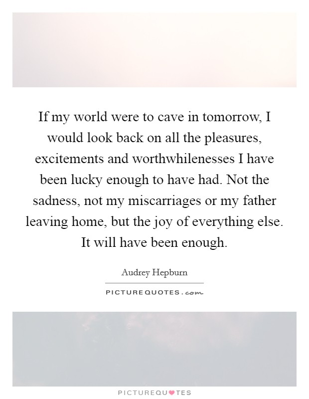 If my world were to cave in tomorrow, I would look back on all the pleasures, excitements and worthwhilenesses I have been lucky enough to have had. Not the sadness, not my miscarriages or my father leaving home, but the joy of everything else. It will have been enough Picture Quote #1