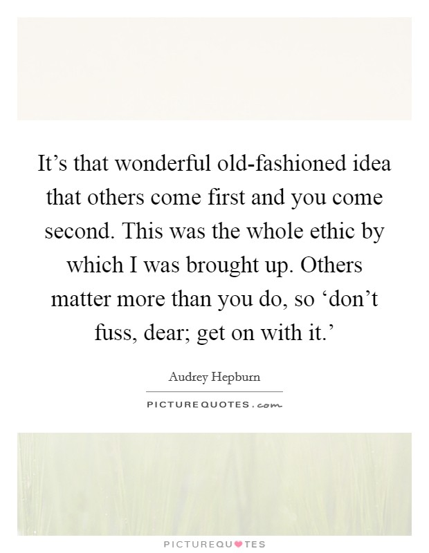 It's that wonderful old-fashioned idea that others come first and you come second. This was the whole ethic by which I was brought up. Others matter more than you do, so 'don't fuss, dear; get on with it.' Picture Quote #1