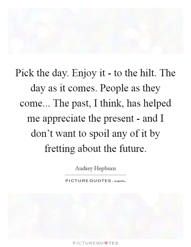 Pick the day. Enjoy it - to the hilt. The day as it comes. People as they come... The past, I think, has helped me appreciate the present - and I don't want to spoil any of it by fretting about the future Picture Quote #1