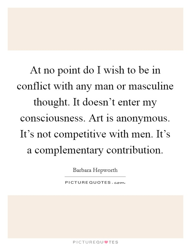 At no point do I wish to be in conflict with any man or masculine thought. It doesn't enter my consciousness. Art is anonymous. It's not competitive with men. It's a complementary contribution Picture Quote #1