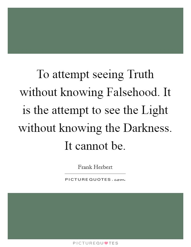 To attempt seeing Truth without knowing Falsehood. It is the attempt to see the Light without knowing the Darkness. It cannot be Picture Quote #1