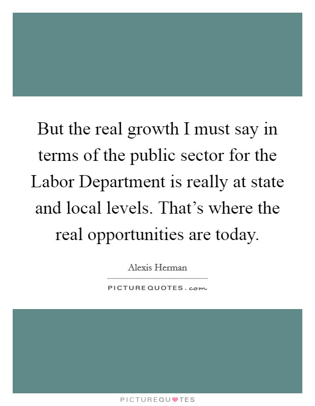 But the real growth I must say in terms of the public sector for the Labor Department is really at state and local levels. That's where the real opportunities are today Picture Quote #1