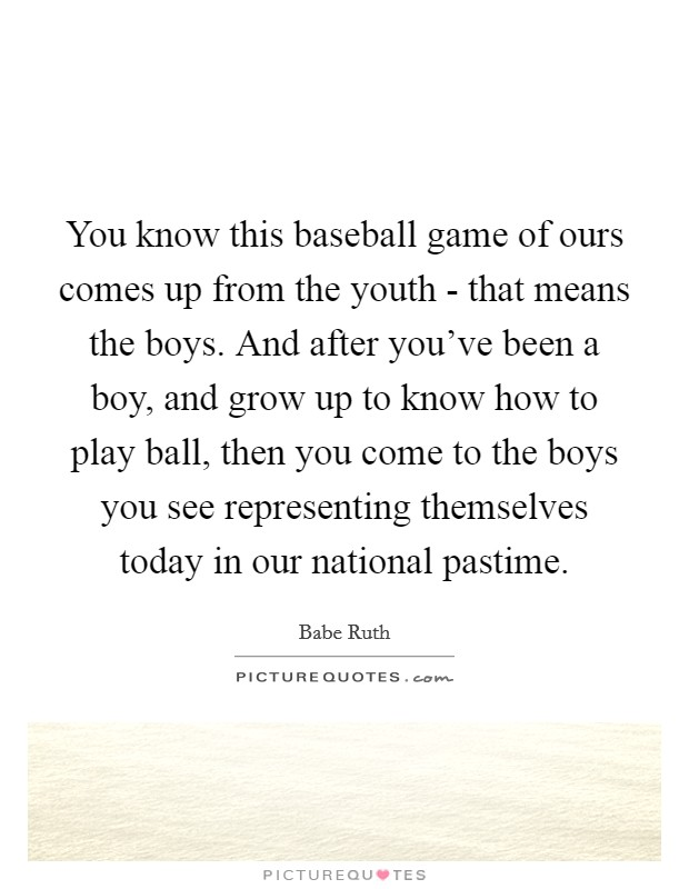 You know this baseball game of ours comes up from the youth - that means the boys. And after you've been a boy, and grow up to know how to play ball, then you come to the boys you see representing themselves today in our national pastime Picture Quote #1