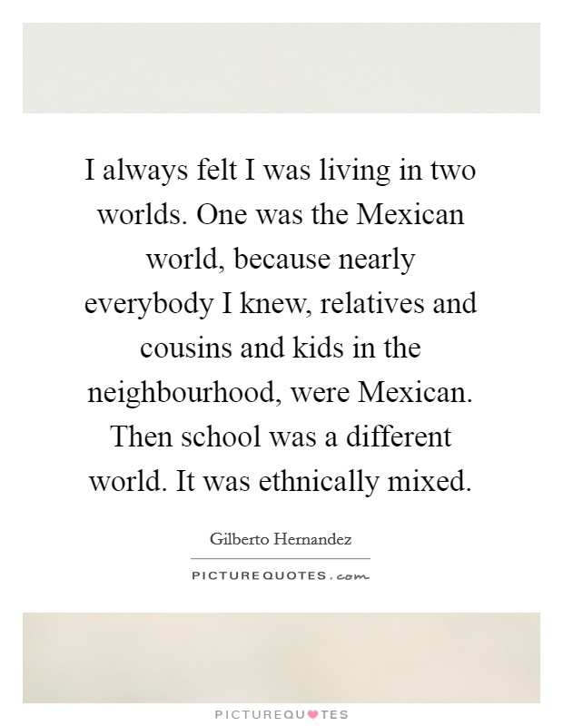 I always felt I was living in two worlds. One was the Mexican world, because nearly everybody I knew, relatives and cousins and kids in the neighbourhood, were Mexican. Then school was a different world. It was ethnically mixed Picture Quote #1