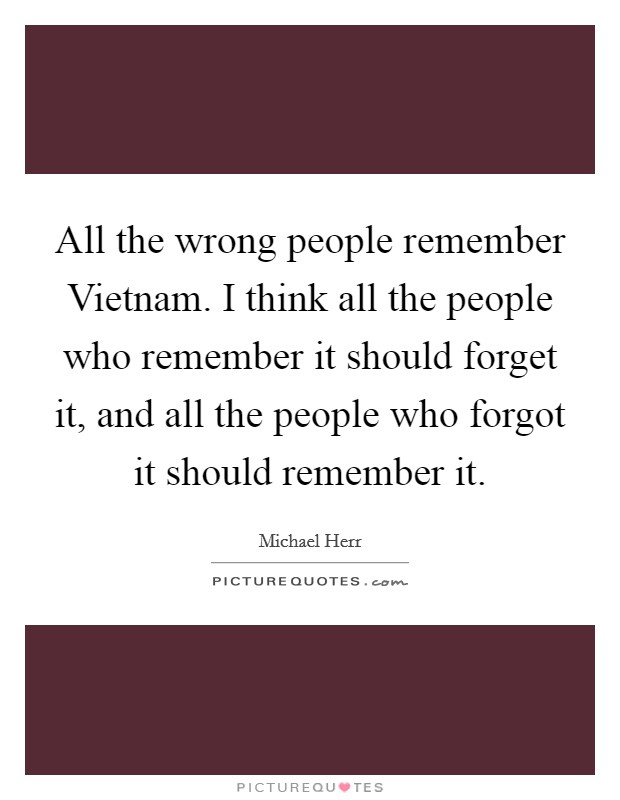 All the wrong people remember Vietnam. I think all the people who remember it should forget it, and all the people who forgot it should remember it Picture Quote #1