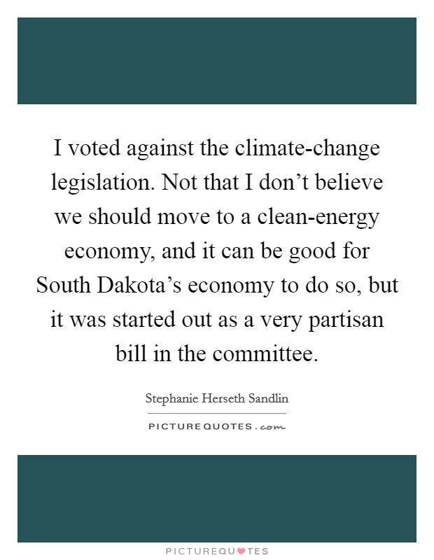 I voted against the climate-change legislation. Not that I don't believe we should move to a clean-energy economy, and it can be good for South Dakota's economy to do so, but it was started out as a very partisan bill in the committee Picture Quote #1