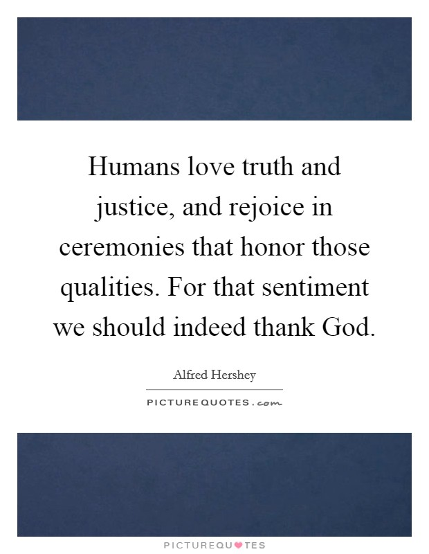 Humans love truth and justice, and rejoice in ceremonies that honor those qualities. For that sentiment we should indeed thank God Picture Quote #1