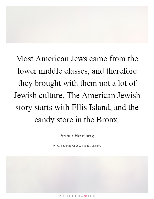 Most American Jews came from the lower middle classes, and therefore they brought with them not a lot of Jewish culture. The American Jewish story starts with Ellis Island, and the candy store in the Bronx Picture Quote #1
