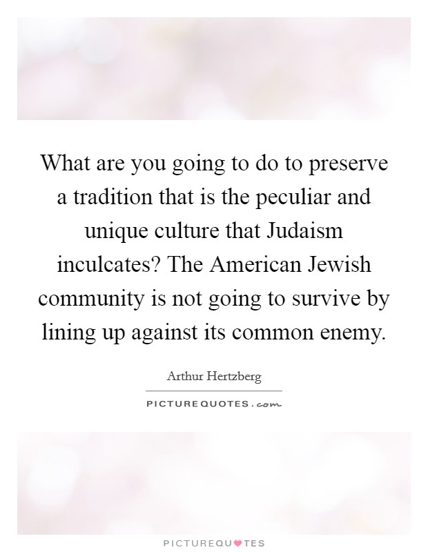 What are you going to do to preserve a tradition that is the peculiar and unique culture that Judaism inculcates? The American Jewish community is not going to survive by lining up against its common enemy Picture Quote #1