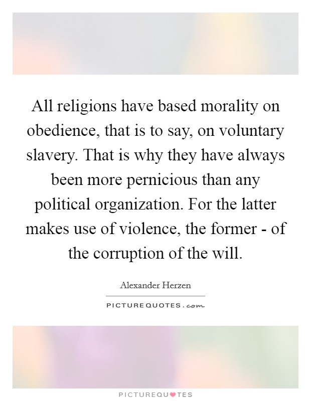 All religions have based morality on obedience, that is to say, on voluntary slavery. That is why they have always been more pernicious than any political organization. For the latter makes use of violence, the former - of the corruption of the will Picture Quote #1