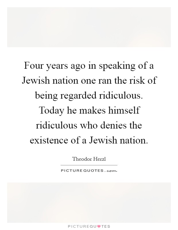 Four years ago in speaking of a Jewish nation one ran the risk of being regarded ridiculous. Today he makes himself ridiculous who denies the existence of a Jewish nation Picture Quote #1