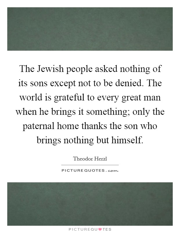 The Jewish people asked nothing of its sons except not to be denied. The world is grateful to every great man when he brings it something; only the paternal home thanks the son who brings nothing but himself Picture Quote #1