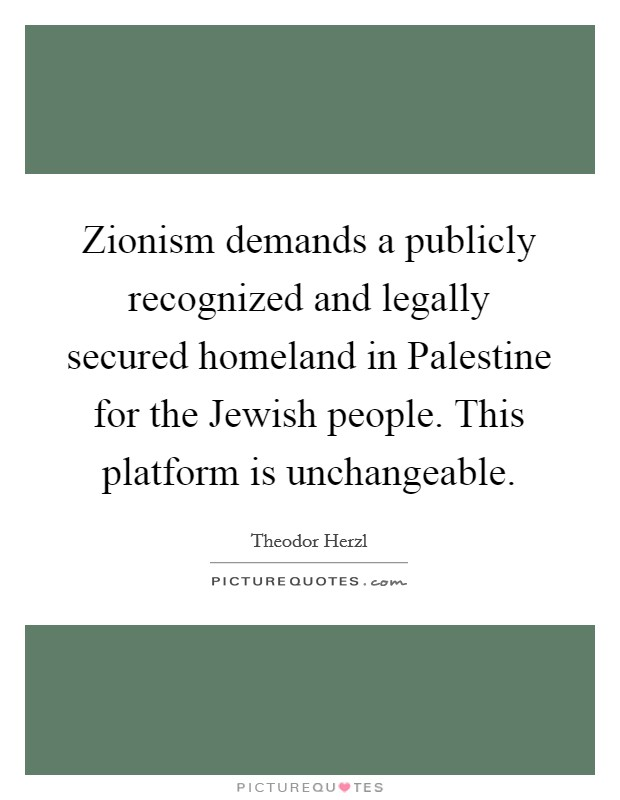 Zionism demands a publicly recognized and legally secured homeland in Palestine for the Jewish people. This platform is unchangeable Picture Quote #1
