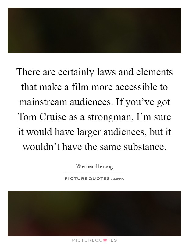 There are certainly laws and elements that make a film more accessible to mainstream audiences. If you've got Tom Cruise as a strongman, I'm sure it would have larger audiences, but it wouldn't have the same substance Picture Quote #1