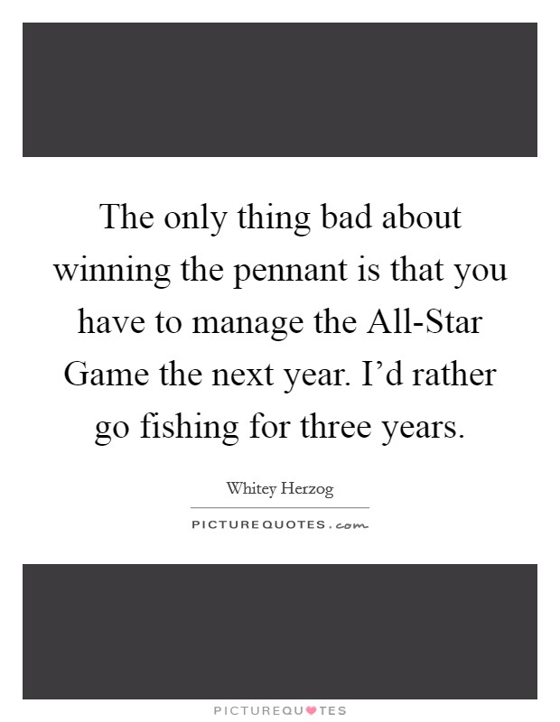 The only thing bad about winning the pennant is that you have to manage the All-Star Game the next year. I'd rather go fishing for three years Picture Quote #1