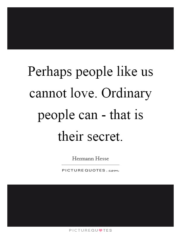 Perhaps people like us cannot love. Ordinary people can - that is their secret Picture Quote #1