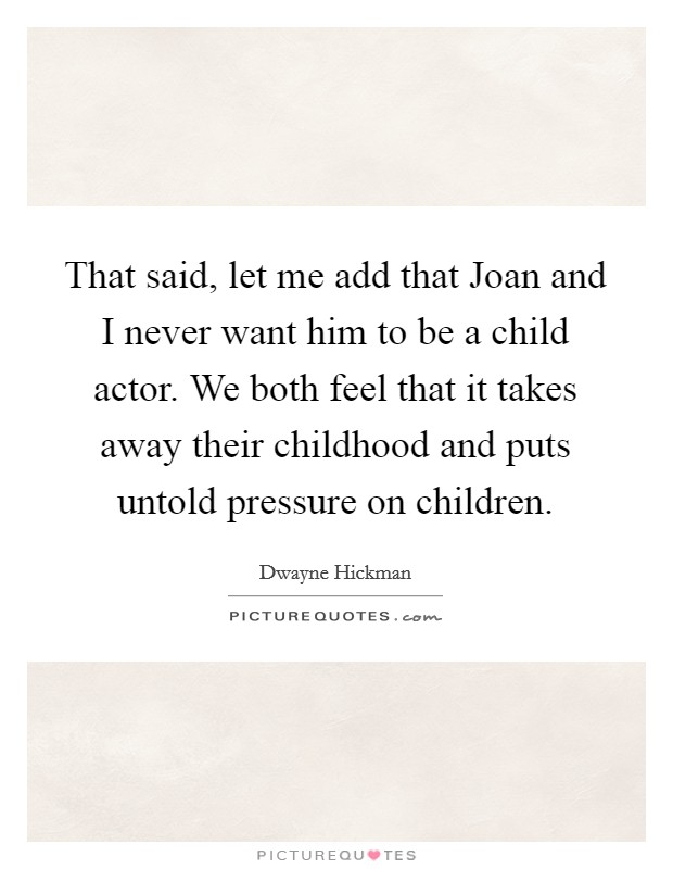 That said, let me add that Joan and I never want him to be a child actor. We both feel that it takes away their childhood and puts untold pressure on children Picture Quote #1