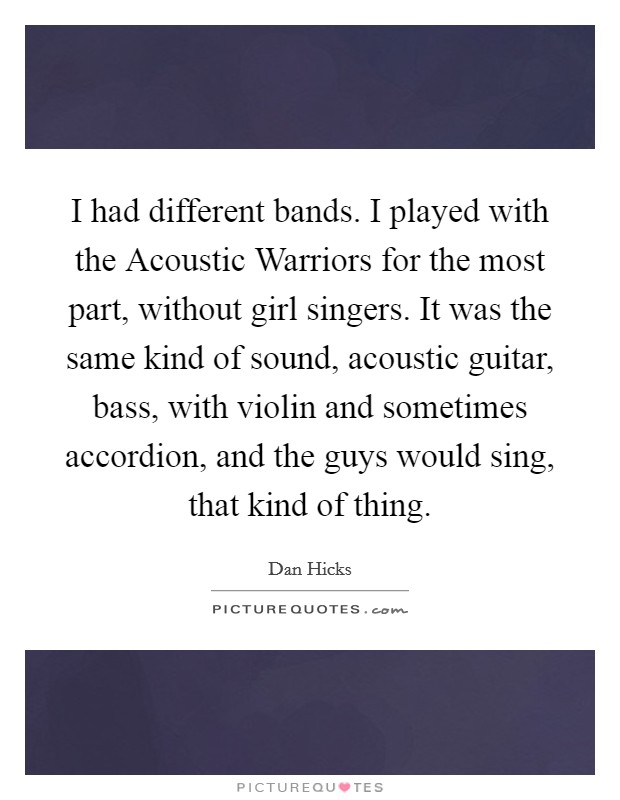 I had different bands. I played with the Acoustic Warriors for the most part, without girl singers. It was the same kind of sound, acoustic guitar, bass, with violin and sometimes accordion, and the guys would sing, that kind of thing Picture Quote #1