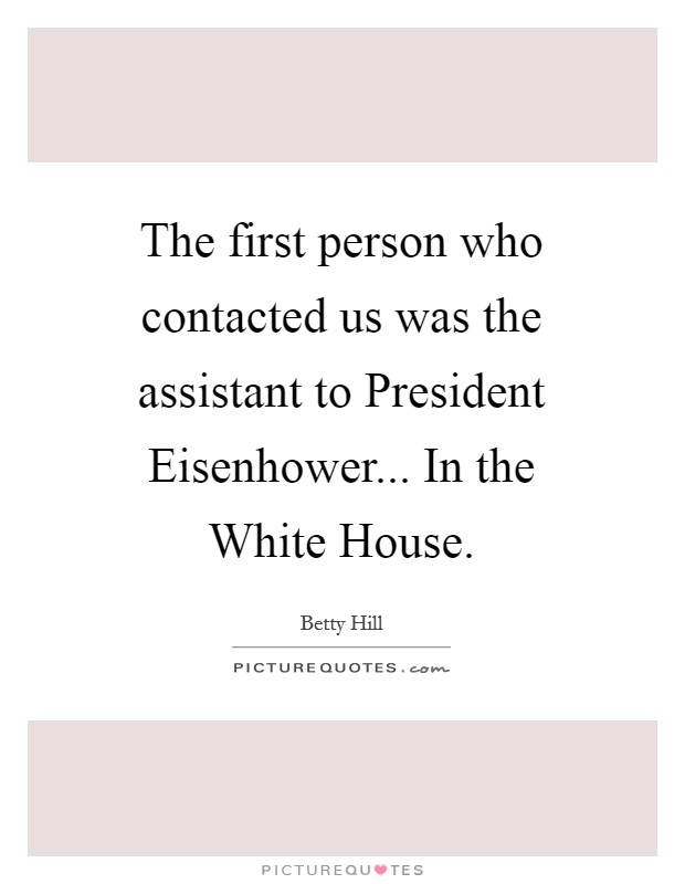 The first person who contacted us was the assistant to President Eisenhower... In the White House Picture Quote #1
