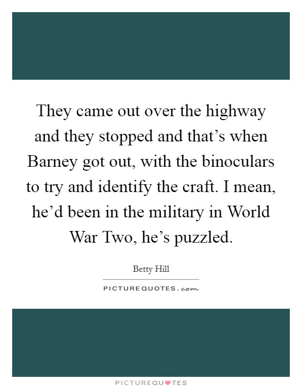 They came out over the highway and they stopped and that's when Barney got out, with the binoculars to try and identify the craft. I mean, he'd been in the military in World War Two, he's puzzled Picture Quote #1
