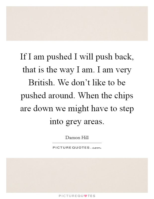 If I am pushed I will push back, that is the way I am. I am very British. We don't like to be pushed around. When the chips are down we might have to step into grey areas Picture Quote #1