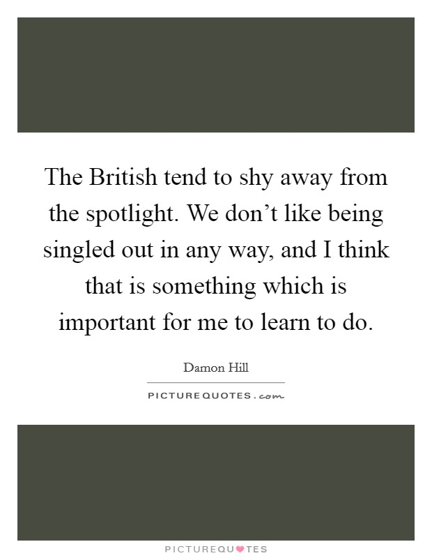The British tend to shy away from the spotlight. We don't like being singled out in any way, and I think that is something which is important for me to learn to do Picture Quote #1