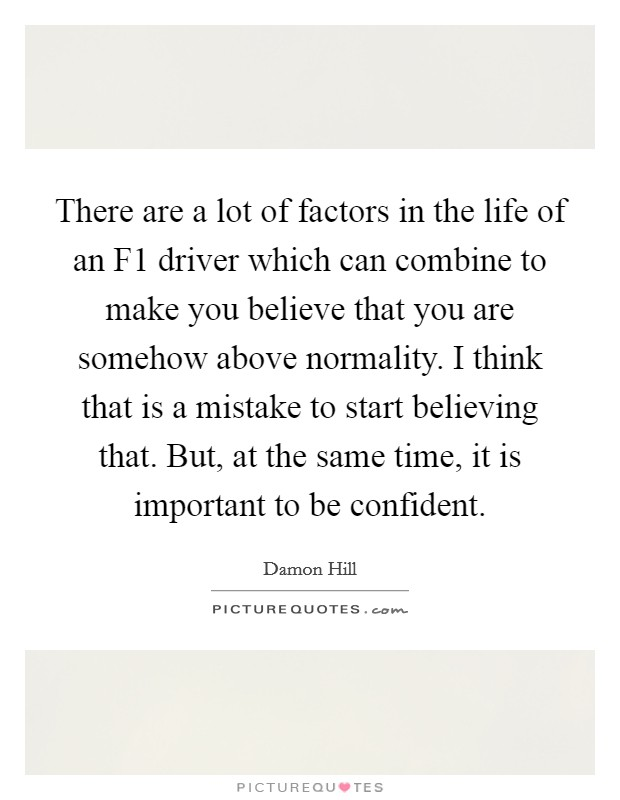There are a lot of factors in the life of an F1 driver which can combine to make you believe that you are somehow above normality. I think that is a mistake to start believing that. But, at the same time, it is important to be confident Picture Quote #1