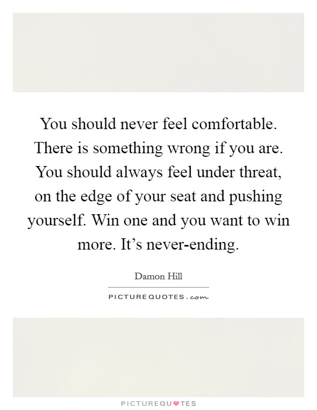 You should never feel comfortable. There is something wrong if you are. You should always feel under threat, on the edge of your seat and pushing yourself. Win one and you want to win more. It's never-ending Picture Quote #1