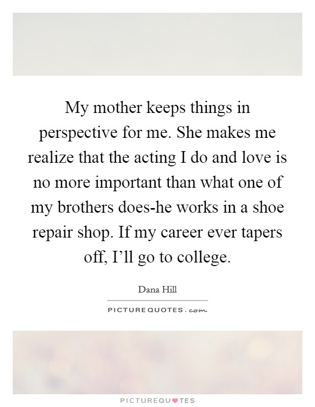 My mother keeps things in perspective for me. She makes me realize that the acting I do and love is no more important than what one of my brothers does-he works in a shoe repair shop. If my career ever tapers off, I'll go to college Picture Quote #1