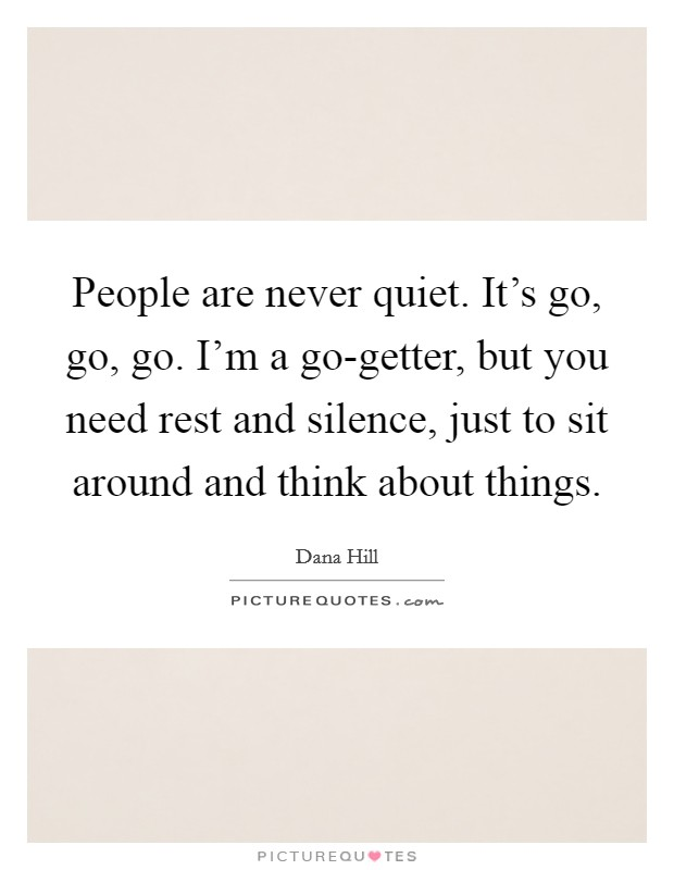 People are never quiet. It's go, go, go. I'm a go-getter, but you need rest and silence, just to sit around and think about things Picture Quote #1