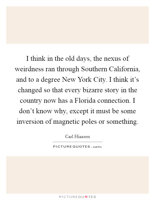 I think in the old days, the nexus of weirdness ran through Southern California, and to a degree New York City. I think it's changed so that every bizarre story in the country now has a Florida connection. I don't know why, except it must be some inversion of magnetic poles or something Picture Quote #1