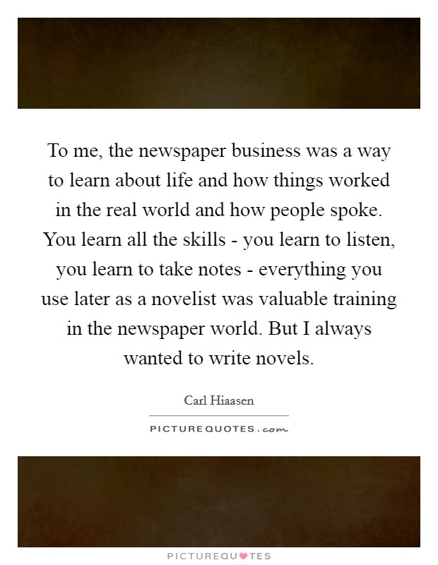 To me, the newspaper business was a way to learn about life and how things worked in the real world and how people spoke. You learn all the skills - you learn to listen, you learn to take notes - everything you use later as a novelist was valuable training in the newspaper world. But I always wanted to write novels Picture Quote #1